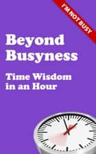 Beyond Busyness - Time Wisdom in an Hour ebook by Stephen Cherry
