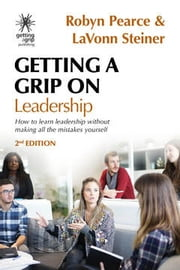 Getting A Grip On Leadership - How to learn leadership without making all the mistakes yourself! ebook by Robyn Pearce, LaVonn Steiner