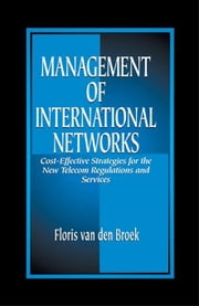 Management of International Networks: Cost-Effective Strategies for the New Telecom Regulations and Services ebook by van den Broek, Floris
