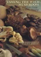 Taming the Wild Mushroom - A Culinary Guide to Market Foraging ebook by Arleen Rainis Bessette, Alan E.  Bessette