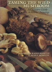 Taming the Wild Mushroom - A Culinary Guide to Market Foraging ebook by Arleen Rainis Bessette,Alan E.  Bessette