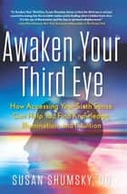 Awaken Your Third Eye - How Accessing Your Sixth Sense Can Help You Find Knowledge, Illumination, and Intuition ekitaplar by Susan Shumsky