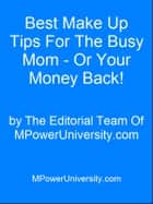 Best Make Up Tips For The Busy Mom - Or Your Money Back! ebook by Editorial Team Of MPowerUniversity.com