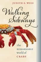 Walking Sideways - The Remarkable World of Crabs ebook by Judith S. Weis