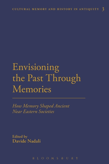 Envisioning the Past Through Memories - How Memory Shaped Ancient Near Eastern Societies ebook by