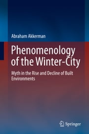 Phenomenology of the Winter-City - Myth in the Rise and Decline of Built Environments ebook by Abraham Akkerman