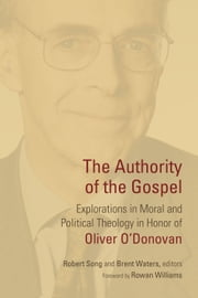 The Authority of the Gospel - Explorations in Moral and Political Theology in Honor of Oliver O'Donovan ebook by Robert Song,Brent Waters,Rowan Williams