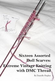 Sixteen Assorted Doll Scarves: Extreme Vintage Knitting with DMC Thread ebook by Danielle Hughes