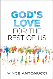 God's Love for the Rest of Us ebook by Vince Antonucci