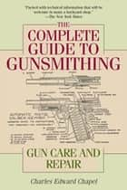 The Complete Guide to Gunsmithing - Gun Care and Repair ebook by Charles Edward Chapel, Jim Casada