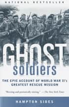 Ghost Soldiers - The Epic Account of World War II's Greatest Rescue Mission ebook by Hampton Sides