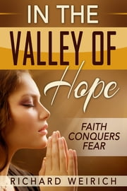 In the Valley of Hope: Faith Conquers Fear ebook by Richard Weirich