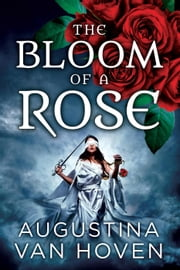 The Bloom of a Rose - Rose Series, #3 ebook by Augustina Van Hoven