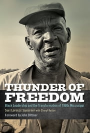 Thunder of Freedom - Black Leadership and the Transformation of 1960s Mississippi ebook by Sue [Lorenzi] Sojourner,Cheryl Reitan,John Dittmer