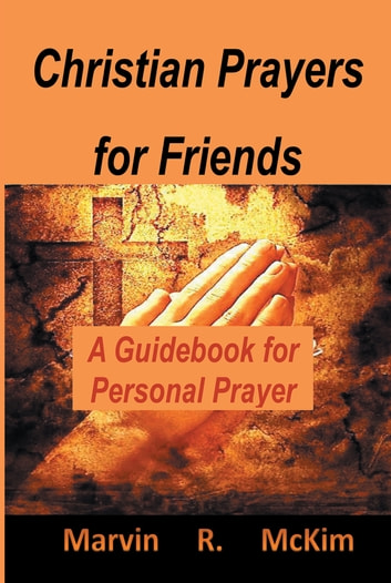 Christian Prayers for Friends - A Guidebook for Personal Prayers ebook by Marvin R. McKim