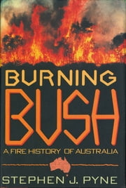 Burning Bush - A Fire History Of Australia ebook by Stephen J. Pyne