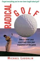 Radical Golf - How to Lower Your Score and Raise Your Enjoyment of the Game ebook by Michael Laughlin