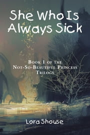 She Who Is Always Sick - Book 1 of the Not-So-Beautiful Princess Trilogy ebook by Lora Shouse