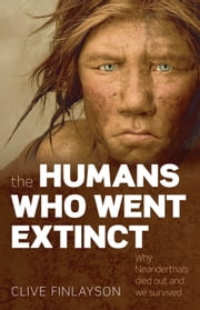 The Humans Who Went Extinct:Why Neanderthals died out and we survived ebook by Clive Finlayson