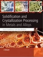 Solidification and Crystallization Processing in Metals and Alloys ebook by Hasse Fredriksson,Ulla Akerlind