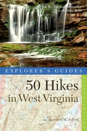 Explorer's Guide 50 Hikes in West Virginia: Walks, Hikes, and Backpacks from the Allegheny Mountains to the Ohio River (Second Edition) ebook by Leonard M. Adkins