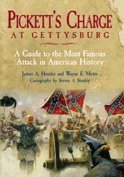 Pickett's Charge at Gettysburg - A Guide to the Most Famous Attack in American History ebook by James A. Hessler,Wayne E. Motts