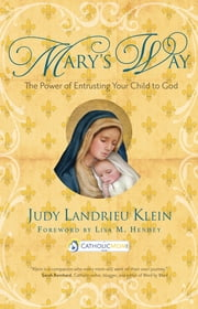 Mary's Way - The Power of Entrusting Your Child to God ebook by Judy Landrieu Klein,Lisa M. Hendey