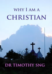 """Why I Am a Christian"" ebook by Dr.Timothy Sng"