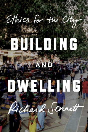 Building and Dwelling - Ethics for the City ebook by Richard Sennett