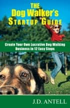 The Dog Walker's Startup Guide: Create Your Own Lucrative Dog Walking Business in 12 Easy Steps ebook by J.D. Antell