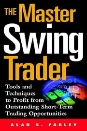 The Master Swing Trader: Tools and Techniques to Profit from Outstanding Short-Term Trading Opportunities ebook by Alan Farley