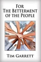 For The Betterment of The People ebook by Tim Garrett