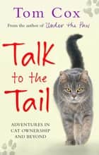 Talk to the Tail - Adventures in Cat Ownership and Beyond eBook by Tom Cox