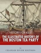 History for Kids: The Illustrated History of the Boston Tea Party ebook by Charles River Editors