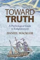 Toward Truth ebook by DANIEL MACKLER, LCSW