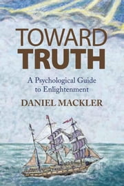 Toward Truth - A Psychological Guide to Enlightenment ebook by DANIEL MACKLER, LCSW
