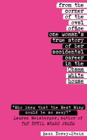 From the Corner of the Oval Office - One woman's true story of her accidental career in the Obama White House ebook by Beck Dorey-Stein