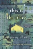 This Is the Place - Women Writing About Home ebook by Margot Kahn