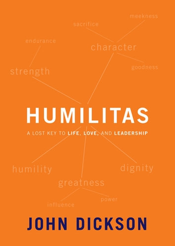 Humilitas - A Lost Key to Life, Love, and Leadership ebook by John Dickson
