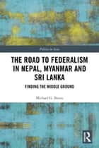 The Road to Federalism in Nepal, Myanmar and Sri Lanka - Finding the Middle Ground ebook by Michael G Breen