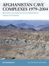 Afghanistan Cave Complexes 1979-2004 - Mountain strongholds of the Mujahideen, Taliban & Al Qaeda ebook by Mir Bahmanyar