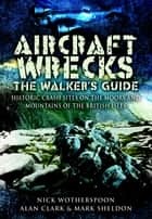 Aircraft Wrecks:The Walker's Guide - Historic Crash sites on the Moors and Mountains of the British Isles ebook by Alan  Clark, Mark  Sheldon, C N Wotherspoon