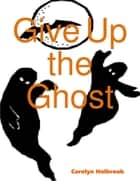 Give Up the Ghost eBook by Carolyn Holbrook