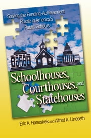 Schoolhouses, Courthouses, and Statehouses: Solving the Funding-Achievement Puzzle in America's Public Schools ebook by Hanushek, Eric A.