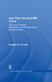 And Then the End Will Come - Early Latin Christian Interpretations of the Opening of the Seven Seals ebook by Douglas W. Lumsden