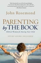Parenting by the Book - Biblical Wisdom for Raising Your Child ebook by John Rosemond