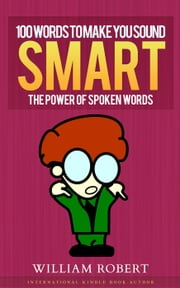 100 Words To Make You Sound Smart: The Power of Spoken Words ebook by William Robert