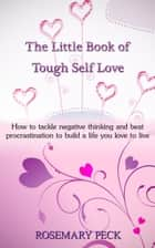 The Little Book of Tough Self Love: How to Tackle Negative Thinking and Beat Procrastination to Build a Life That You Love to Live ebook by Rosemary Peck