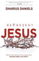 RePresent Jesus - Rethink Your Version of Christianity and Become More like Christ eBook by Dharius Daniels