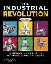 THE INDUSTRIAL REVOLUTION - INVESTIGATE HOW SCIENCE AND TECHNOLOGY CHANGED THE WORLD with 25 PROJECTS ebook by Carla Mooney,Jenn Vaughn